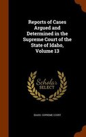 Reports of Cases Argued and Determined in the Supreme Court of the State of Idaho, Volume 13