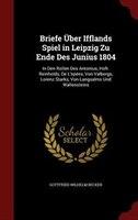 Briefe Über Ifflands Spiel in Leipzig Zu Ende Des Junius 1804: In Den Rollen Des Antonius, Hofr. Reinholds, De
