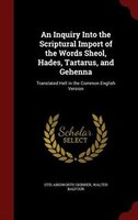 An Inquiry Into the Scriptural Import of the Words Sheol, Hades, Tartarus, and Gehenna: Translated Hell in the Common English Vers