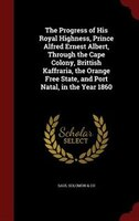 The Progress of His Royal Highness, Prince Alfred Ernest Albert, Through the Cape Colony, Brittish Kaffraria, the Orange Free Stat
