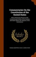 Commentaries On the Constitution of the United States: With a Preliminary Review of the Constitutional History of the Colonies and