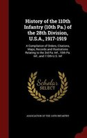 History of the 110th Infantry (10th Pa.) of the 28th Division, U.S.A., 1917-1919: A Compilation of Orders, Citations, Maps, Record