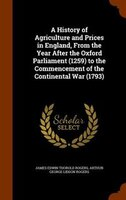 A History of Agriculture and Prices in England, From the Year After the Oxford Parliament (1259) to the Commencement of the Contin