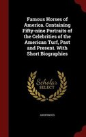Famous Horses of America. Containing Fifty-nine Portraits of the Celebrities of the American Turf, Past and Present. With Short Bi