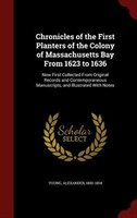 Chronicles of the First Planters of the Colony of Massachusetts Bay From 1623 to 1636: Now First Collected From Original Records a