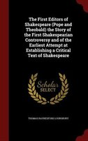 The First Editors of Shakespeare (Pope and Theobald) the Story of the First Shakespearian Controversy and of the Earliest Attempt