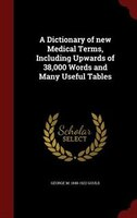 A Dictionary of new Medical Terms, Including Upwards of 38,000 Words and Many Useful Tables