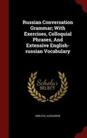 Russian Conversation Grammar; With Exercises, Colloquial Phrases, And Extensive English-russian Vocabulary
