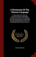 A Dictionary Of The Chinese Language: In Three Parts, Part The First Containing Chinese And English, Arranged According To The Rad