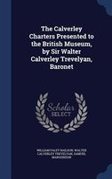 The Calverley Charters Presented to the British Museum, by Sir Walter Calverley Trevelyan, Baronet