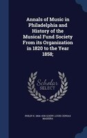 Annals of Music in Philadelphia and History of the Musical Fund Society From its Organization in 1820 to the Year 1858;
