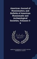 American Journal of Numismatics, and Bulletin of American Numismatic and Archaeological Societies, Volumes 5-6