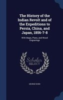 The History of the Indian Revolt and of the Expeditions to Persia, China, and Japan, 1856-7-8: With Maps, Plans, and Wood Engravin