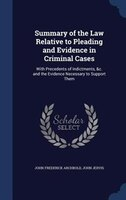 Summary of the Law Relative to Pleading and Evidence in Criminal Cases: With Precedents of Indictments, &c. and the Evidence