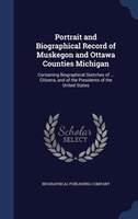 Portrait and Biographical Record of Muskegon and Ottawa Counties Michigan: Containing Biographical Sketches of ... Citizens, and o