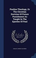 Pauline Theology, Or The Christian Doctrine Of Future Punishment As Taught In The Epistles Of Paul