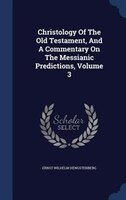 Christology Of The Old Testament, And A Commentary On The Messianic Predictions, Volume 3