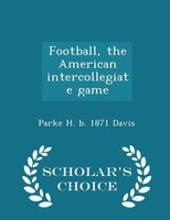 Football, the American intercollegiate game  - Scholar's Choice Edition