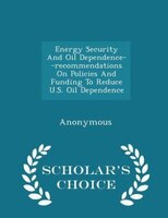 Energy Security And Oil Dependence--recommendations On Policies And Funding To Reduce U.S. Oil Dependence - Scholar's