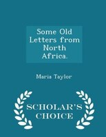 Some Old Letters from North Africa. - Scholar's Choice Edition