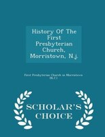History Of The First Presbyterian Church, Morristown, N.j. - Scholar's Choice Edition