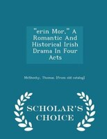 """""""erin Mor,"""" A Romantic And Historical Irish Drama In Four Acts - Scholar's Choice Edition"""