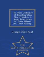 The Ware Collection Of Blaschka Glass Flower Models: A Short Description Of Their Makers And Their Making... - War College Series