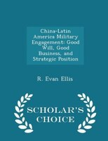 China-Latin America Military Engagement: Good Will, Good Business, and Strategic Position - Scholar's Choice Edition