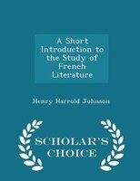 A Short Introduction to the Study of French Literature - Scholar's Choice Edition