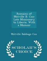 Remains of Melville B. Cox: Late Missionary to Liberia. With a Memoir - Scholar's Choice Edition