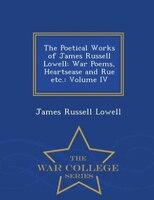 The Poetical Works of James Russell Lowell: War Poems, Heartsease and Rue etc.: Volume IV - War College Series