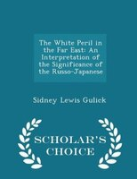 The White Peril in the Far East: An Interpretation of the Significance of the Russo-Japanese - Scholar's Choice Edition