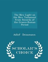 The New Light on the New Testament from Records of the Graeco-Roman Period - Scholar's Choice Edition