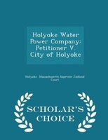 Holyoke Water Power Company: Petitioner V. City of Holyoke - Scholar's Choice Edition