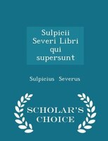 Sulpicii Severi Libri qui supersunt - Scholar's Choice Edition