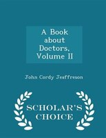 A Book about Doctors, Volume II - Scholar's Choice Edition
