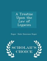 A Treatise Upon the Law of Legacies - Scholar's Choice Edition