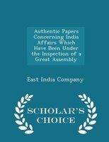 Authentic Papers Concerning India Affairs Which Have Been Under the Inspection of a Great Assembly - Scholar's Choice