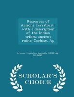 Resources of Arizona Territory: with a description of the Indian tribes; ancient ruins; Cochise, Ap - Scholar's Choice