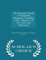 The Poetical Works of Elizabeth Margaret Chandler with a Memoir of her Life and Character - Scholar's Choice Edition