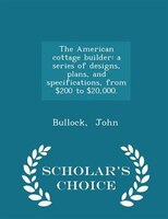 The American cottage builder: a series of designs, plans, and specifications, from $200 to $20,000. - Scholar's Choice