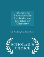 Interesting Revolutionary Incidents: and Sketches of Character - Scholar's Choice Edition