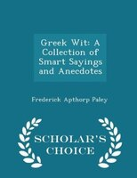 Greek Wit: A Collection of Smart Sayings and Anecdotes - Scholar's Choice Edition