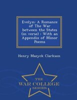 Evelyn: A Romance of The War between the States (in verse) : With an Appendix of Minor Poems - War College
