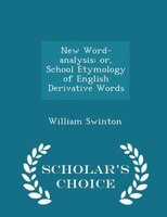 New Word-analysis: or, School Etymology of English Derivative Words - Scholar's Choice Edition