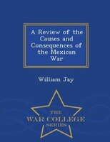 A Review of the Causes and Consequences of the Mexican War - War College Series