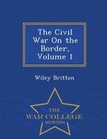The Civil War On the Border, Volume 1 - War College Series