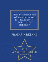 The Pictorial Book of Anecdotes and Incidents of the War of the Rebellion - War College Series