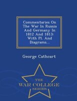Commentaries On The War In Russia And Germany In 1812 And 1813: With Pl. And Diagrams... - War College Series