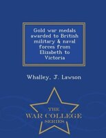 Gold war medals awarded to British military & naval forces from Elizabeth to Victoria  - War College Series